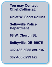 You may Contact  Chief Collins at:  Chief W. Scott Collins Selbyville Police Department 68 W. Church St. Selbyville, DE 19975 302-436-5085 ext. 107 302-436-5299 fax